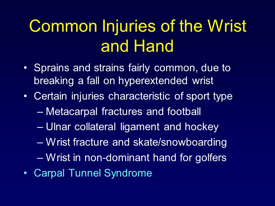 Common Injuries of the Wrist and Hand Sprains and strains fairly common, due to breaking a fall on hyperextended wrist Certain injuries characteristic