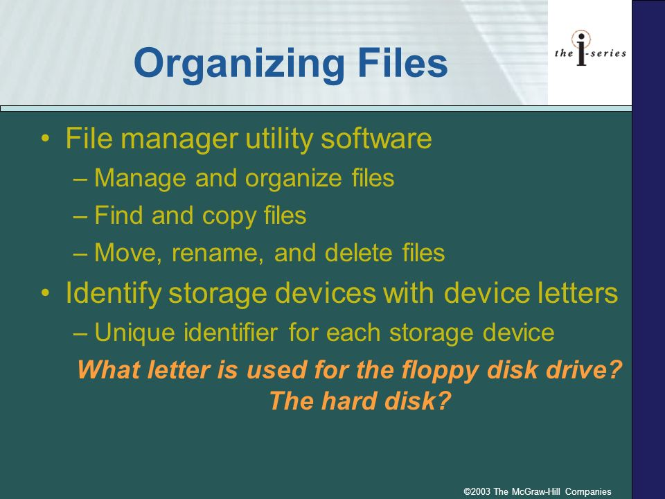 ©2003 The McGraw-Hill Companies Organizing Files File manager utility software –Manage and organize files –Find and copy files –Move, rename, and dele
