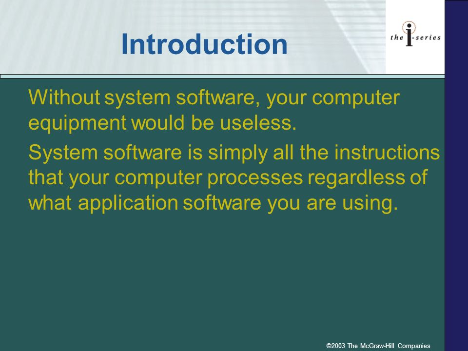 ©2003 The McGraw-Hill Companies Introduction Without system software, your computer equipment would be useless. System software is simply all the inst
