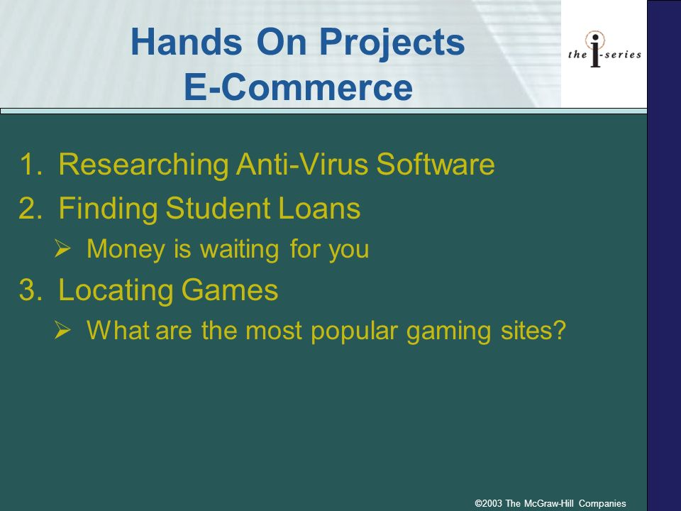©2003 The McGraw-Hill Companies Hands On Projects E-Commerce 1.Researching Anti-Virus Software 2.Finding Student Loans Money is waiting for you 3.Loca