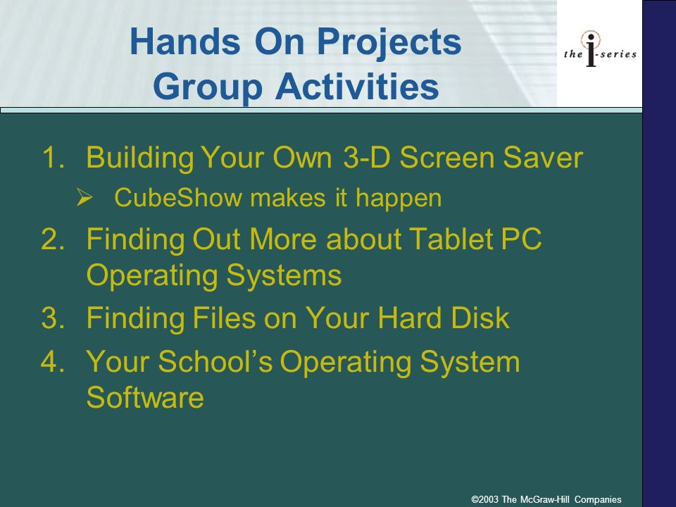©2003 The McGraw-Hill Companies Hands On Projects Group Activities 1.Building Your Own 3-D Screen Saver CubeShow makes it happen 2.Finding Out More ab