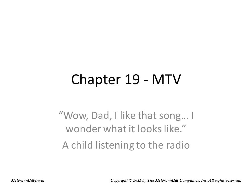 Chapter 19 - MTV Wow, Dad, I like that song… I wonder what it looks like. A child listening to the radio McGraw-Hill/IrwinCopyright © 2011 by The McGr