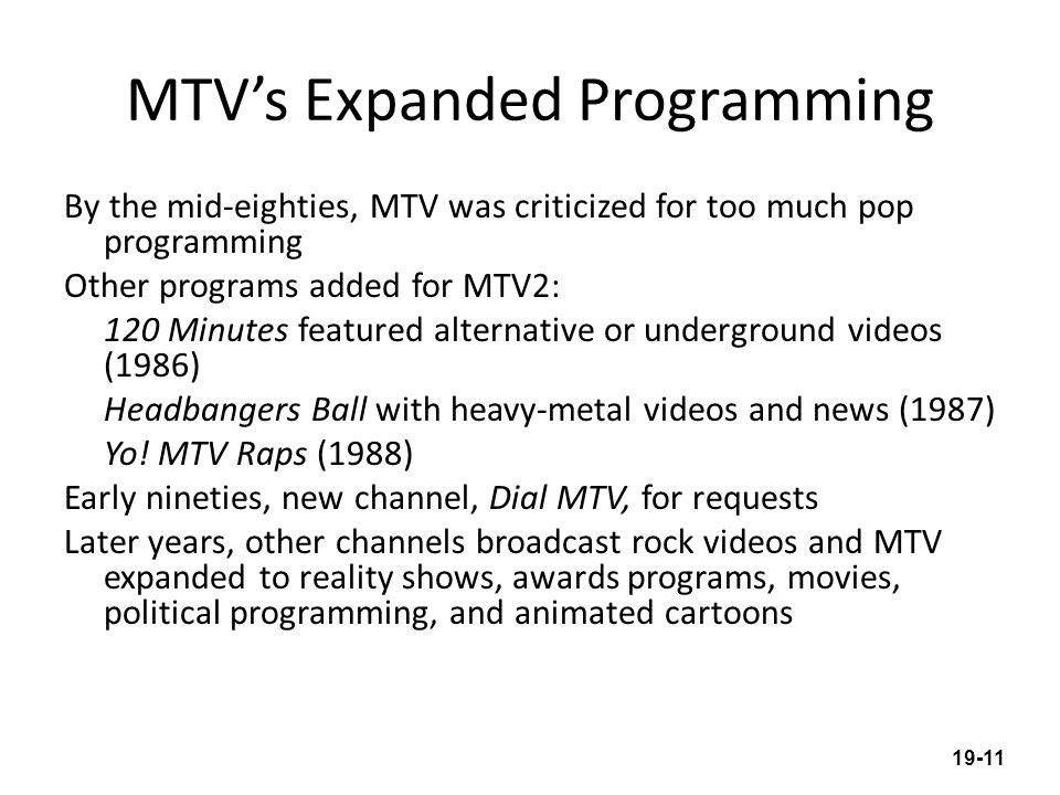MTVs Expanded Programming By the mid-eighties, MTV was criticized for too much pop programming Other programs added for MTV2: 120 Minutes featured alternative or underground videos (1986) Headbangers Ball with heavy-metal videos and news (1987) Yo.