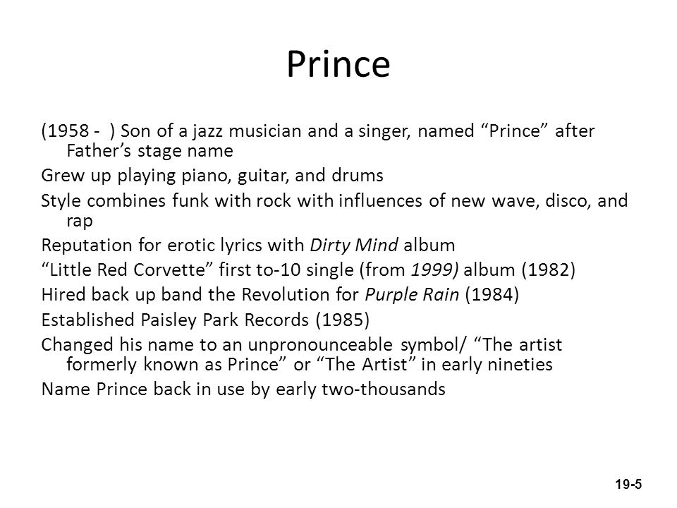 Prince (1958 - ) Son of a jazz musician and a singer, named Prince after Fathers stage name Grew up playing piano, guitar, and drums Style combines funk with rock with influences of new wave, disco, and rap Reputation for erotic lyrics with Dirty Mind album Little Red Corvette first to-10 single (from 1999) album (1982) Hired back up band the Revolution for Purple Rain (1984) Established Paisley Park Records (1985) Changed his name to an unpronounceable symbol/ The artist formerly known as Prince or The Artist in early nineties Name Prince back in use by early two-thousands 19-5
