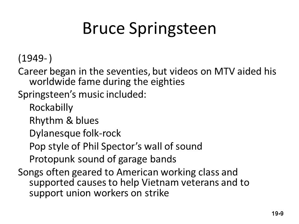 Bruce Springsteen (1949- ) Career began in the seventies, but videos on MTV aided his worldwide fame during the eighties Springsteens music included: Rockabilly Rhythm & blues Dylanesque folk-rock Pop style of Phil Spectors wall of sound Protopunk sound of garage bands Songs often geared to American working class and supported causes to help Vietnam veterans and to support union workers on strike 19-9
