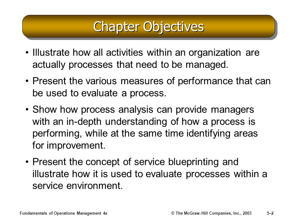 Fundamentals of Operations Management 4e© The McGraw-Hill Companies, Inc., 20035–23 Process Analysis in Manufacturing Bottleneck –A stage with the lowest output capacity that limits the total output of the process.