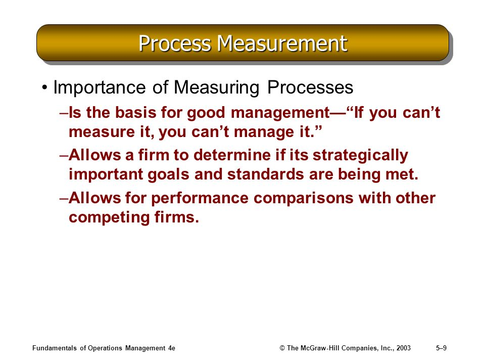 Fundamentals of Operations Management 4e© The McGraw-Hill Companies, Inc., 20035–9 Process Measurement Importance of Measuring Processes –Is the basis