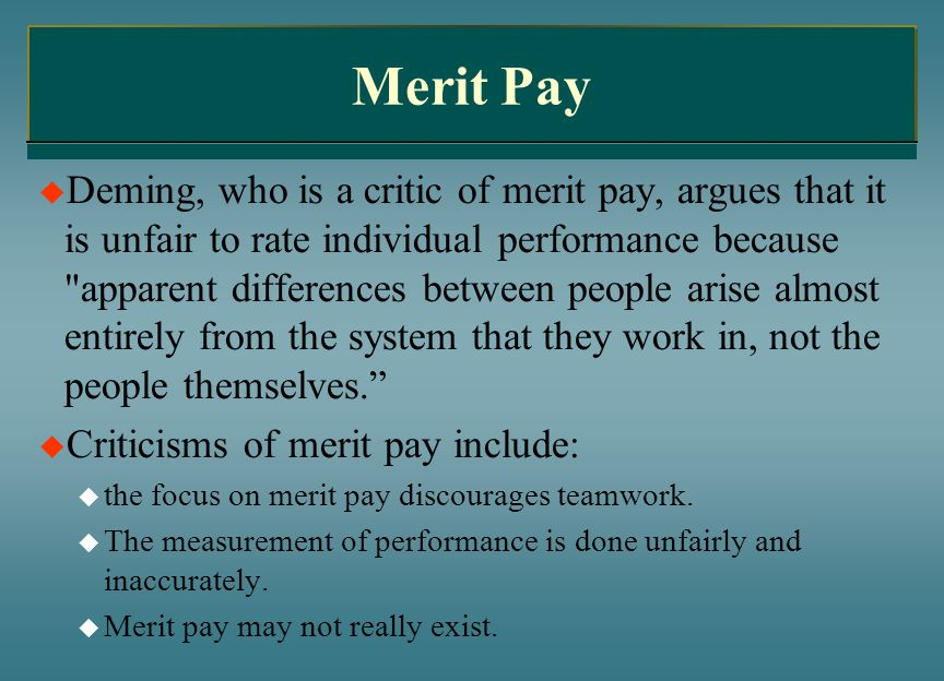 Merit Pay Deming, who is a critic of merit pay, argues that it is unfair to rate individual performance because