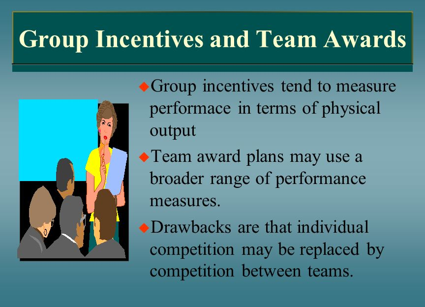 Group Incentives and Team Awards Group incentives tend to measure performace in terms of physical output Team award plans may use a broader range of p