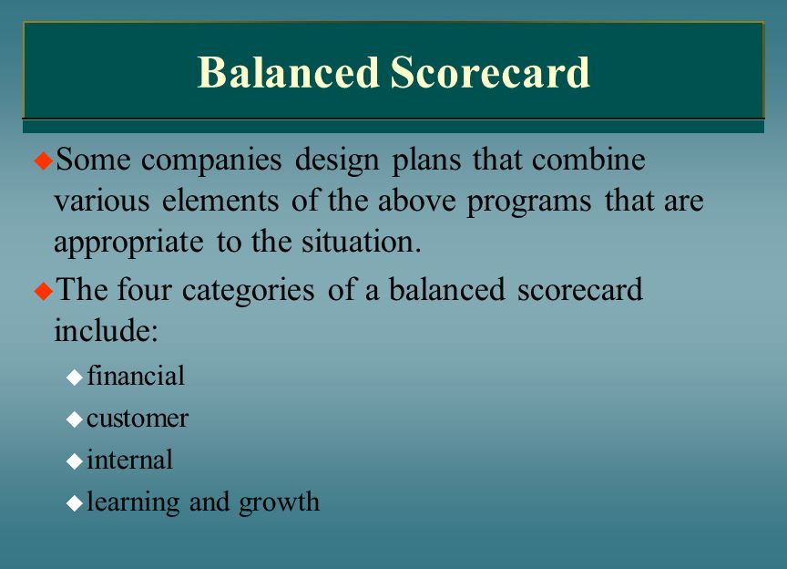Balanced Scorecard Some companies design plans that combine various elements of the above programs that are appropriate to the situation. The four cat