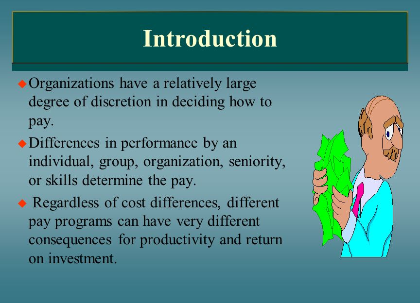 Introduction Organizations have a relatively large degree of discretion in deciding how to pay. Differences in performance by an individual, group, or