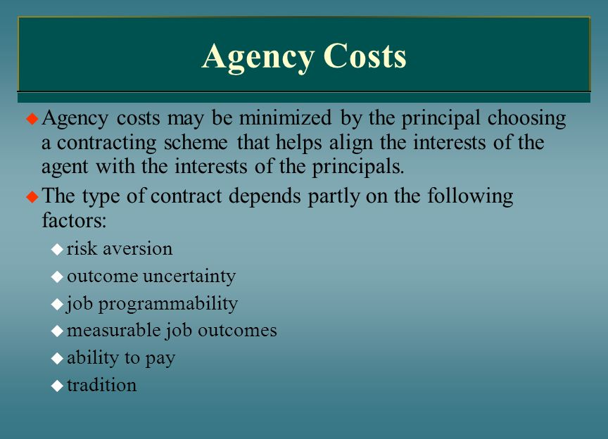 Agency Costs Agency costs may be minimized by the principal choosing a contracting scheme that helps align the interests of the agent with the interes