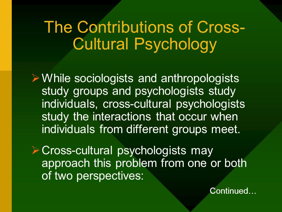 The Contributions of Cross- Cultural Psychology While sociologists and anthropologists study groups and psychologists study individuals, cross-cultura