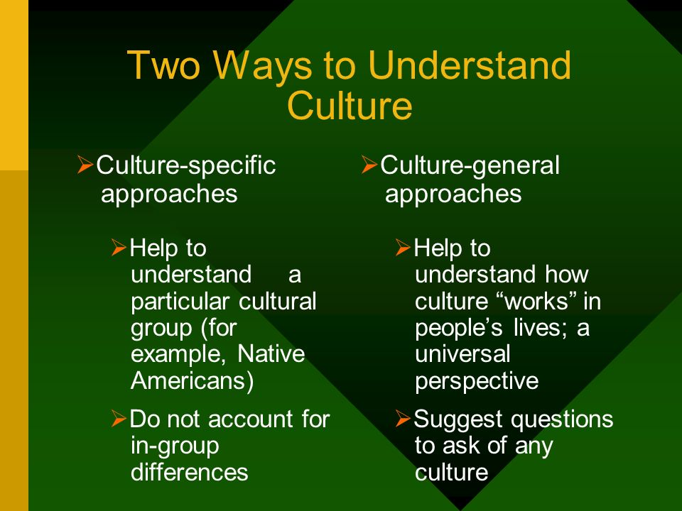 Two Ways to Understand Culture Culture-specific approaches Help to understand a particular cultural group (for example, Native Americans) Do not accou