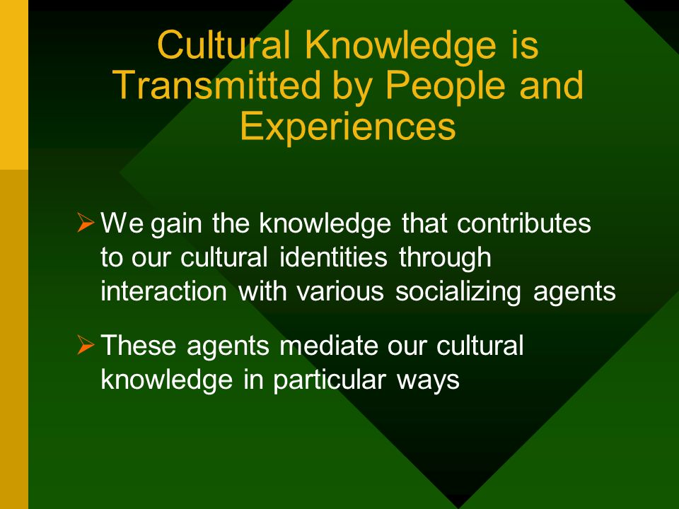 Cultural Knowledge is Transmitted by People and Experiences We gain the knowledge that contributes to our cultural identities through interaction with