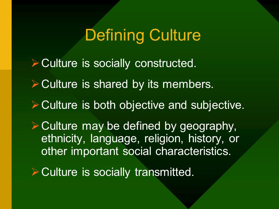 Defining Culture Culture is socially constructed. Culture is shared by its members. Culture is both objective and subjective. Culture may be defined b