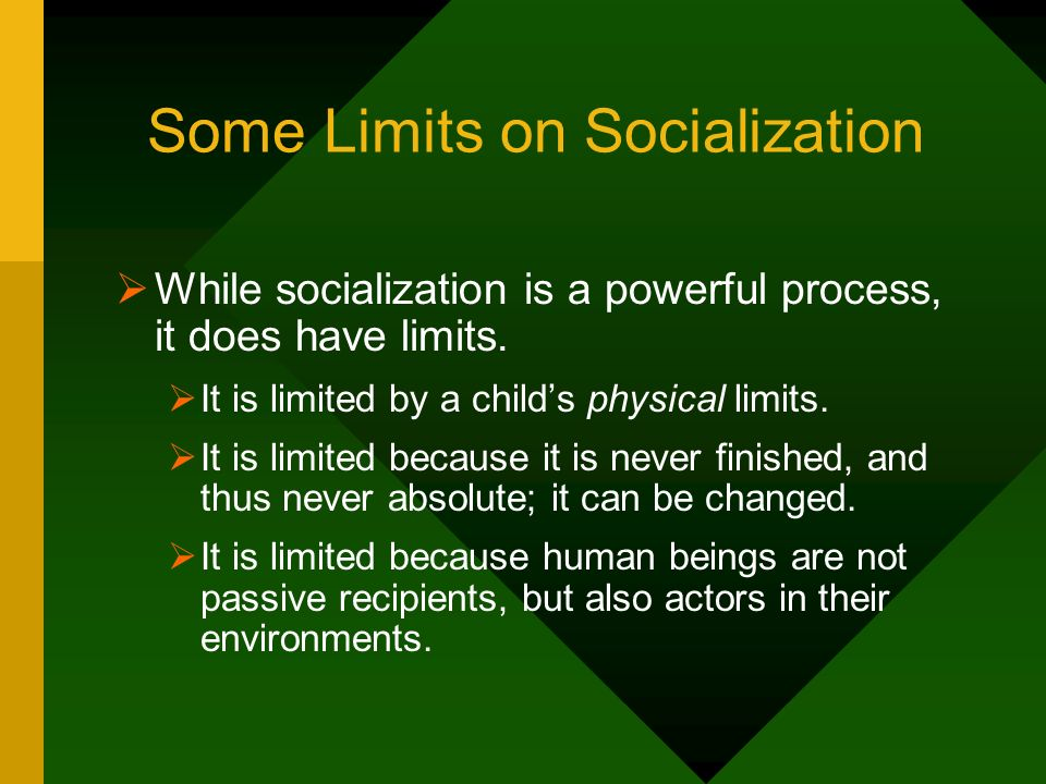 Some Limits on Socialization While socialization is a powerful process, it does have limits. It is limited by a childs physical limits. It is limited
