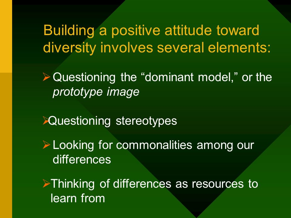 Building a positive attitude toward diversity involves several elements: Questioning the dominant model, or the prototype image Looking for commonalit