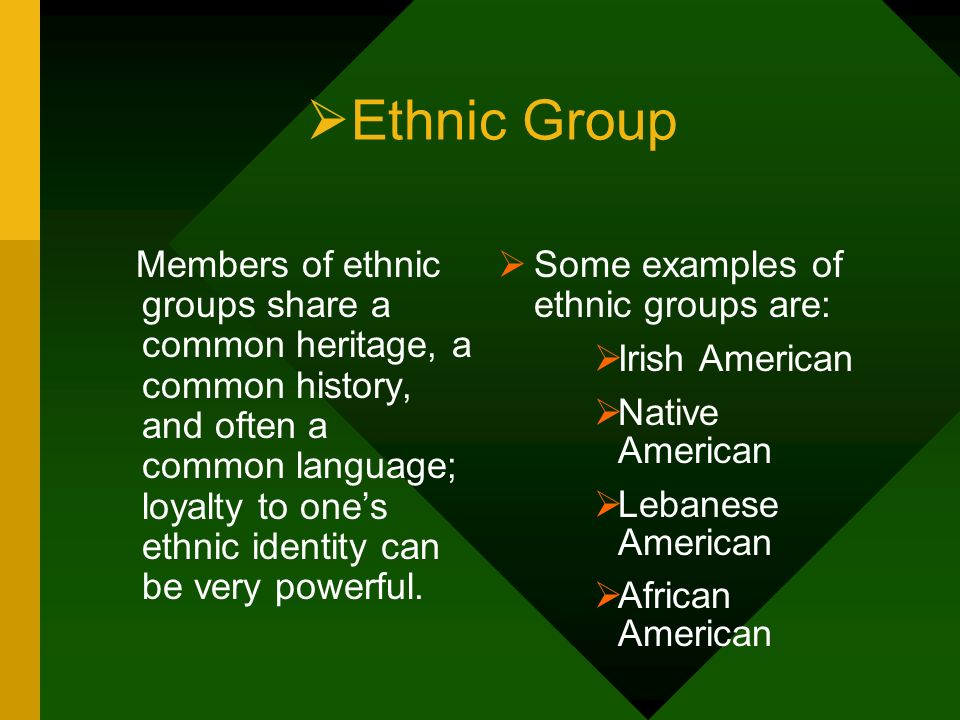 Ethnic Group Members of ethnic groups share a common heritage, a common history, and often a common language; loyalty to ones ethnic identity can be v