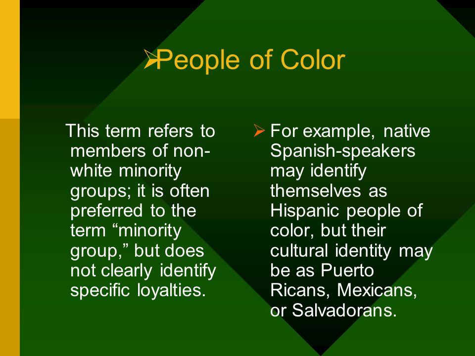 People of Color This term refers to members of non- white minority groups; it is often preferred to the term minority group, but does not clearly iden