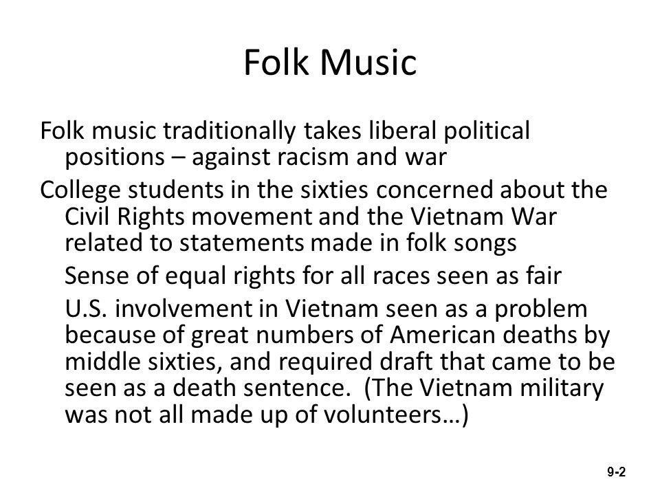 Folk Music Folk music traditionally takes liberal political positions – against racism and war College students in the sixties concerned about the Civ