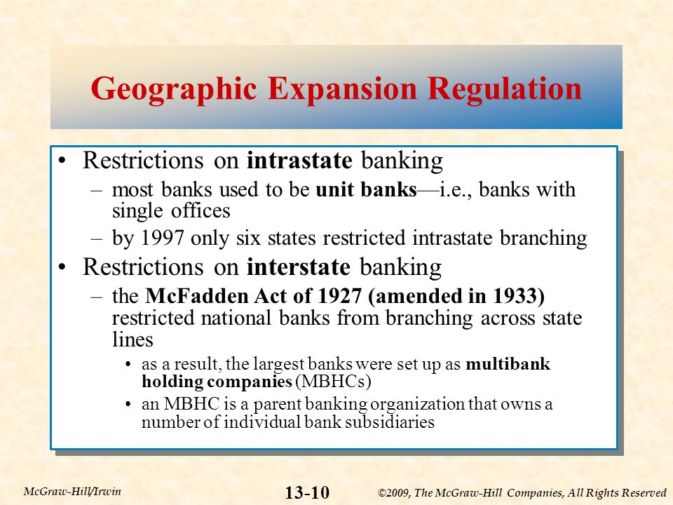 ©2009, The McGraw-Hill Companies, All Rights Reserved McGraw-Hill/Irwin Geographic Expansion Regulation Restrictions on intrastate banking –most banks used to be unit banksi.e., banks with single offices –by 1997 only six states restricted intrastate branching Restrictions on interstate banking –the McFadden Act of 1927 (amended in 1933) restricted national banks from branching across state lines as a result, the largest banks were set up as multibank holding companies (MBHCs) an MBHC is a parent banking organization that owns a number of individual bank subsidiaries Restrictions on intrastate banking –most banks used to be unit banksi.e., banks with single offices –by 1997 only six states restricted intrastate branching Restrictions on interstate banking –the McFadden Act of 1927 (amended in 1933) restricted national banks from branching across state lines as a result, the largest banks were set up as multibank holding companies (MBHCs) an MBHC is a parent banking organization that owns a number of individual bank subsidiaries
