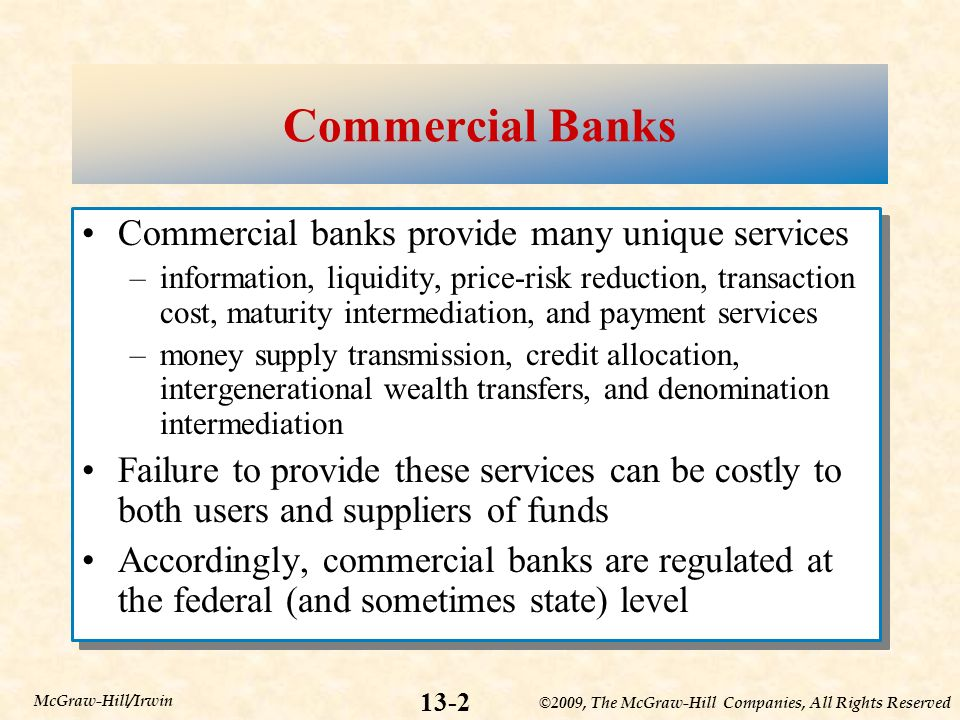 ©2009, The McGraw-Hill Companies, All Rights Reserved 13-2 McGraw-Hill/Irwin Commercial Banks Commercial banks provide many unique services –information, liquidity, price-risk reduction, transaction cost, maturity intermediation, and payment services –money supply transmission, credit allocation, intergenerational wealth transfers, and denomination intermediation Failure to provide these services can be costly to both users and suppliers of funds Accordingly, commercial banks are regulated at the federal (and sometimes state) level Commercial banks provide many unique services –information, liquidity, price-risk reduction, transaction cost, maturity intermediation, and payment services –money supply transmission, credit allocation, intergenerational wealth transfers, and denomination intermediation Failure to provide these services can be costly to both users and suppliers of funds Accordingly, commercial banks are regulated at the federal (and sometimes state) level