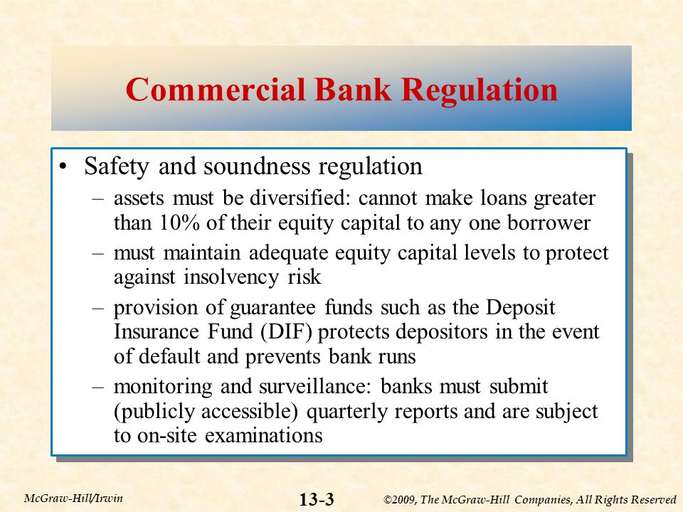 ©2009, The McGraw-Hill Companies, All Rights Reserved 13-3 McGraw-Hill/Irwin Commercial Bank Regulation Safety and soundness regulation –assets must be diversified: cannot make loans greater than 10% of their equity capital to any one borrower –must maintain adequate equity capital levels to protect against insolvency risk –provision of guarantee funds such as the Deposit Insurance Fund (DIF) protects depositors in the event of default and prevents bank runs –monitoring and surveillance: banks must submit (publicly accessible) quarterly reports and are subject to on-site examinations Safety and soundness regulation –assets must be diversified: cannot make loans greater than 10% of their equity capital to any one borrower –must maintain adequate equity capital levels to protect against insolvency risk –provision of guarantee funds such as the Deposit Insurance Fund (DIF) protects depositors in the event of default and prevents bank runs –monitoring and surveillance: banks must submit (publicly accessible) quarterly reports and are subject to on-site examinations