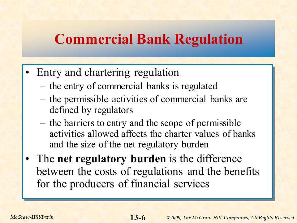 ©2009, The McGraw-Hill Companies, All Rights Reserved 13-6 McGraw-Hill/Irwin Commercial Bank Regulation Entry and chartering regulation –the entry of commercial banks is regulated –the permissible activities of commercial banks are defined by regulators –the barriers to entry and the scope of permissible activities allowed affects the charter values of banks and the size of the net regulatory burden The net regulatory burden is the difference between the costs of regulations and the benefits for the producers of financial services Entry and chartering regulation –the entry of commercial banks is regulated –the permissible activities of commercial banks are defined by regulators –the barriers to entry and the scope of permissible activities allowed affects the charter values of banks and the size of the net regulatory burden The net regulatory burden is the difference between the costs of regulations and the benefits for the producers of financial services