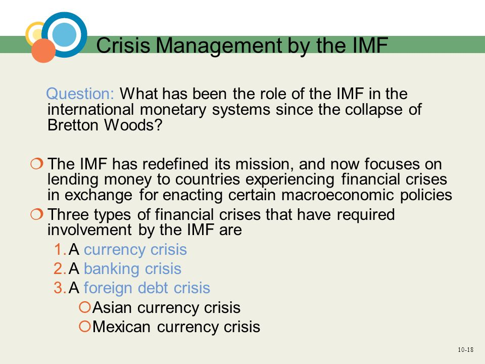 10-18 Crisis Management by the IMF Question: What has been the role of the IMF in the international monetary systems since the collapse of Bretton Woo