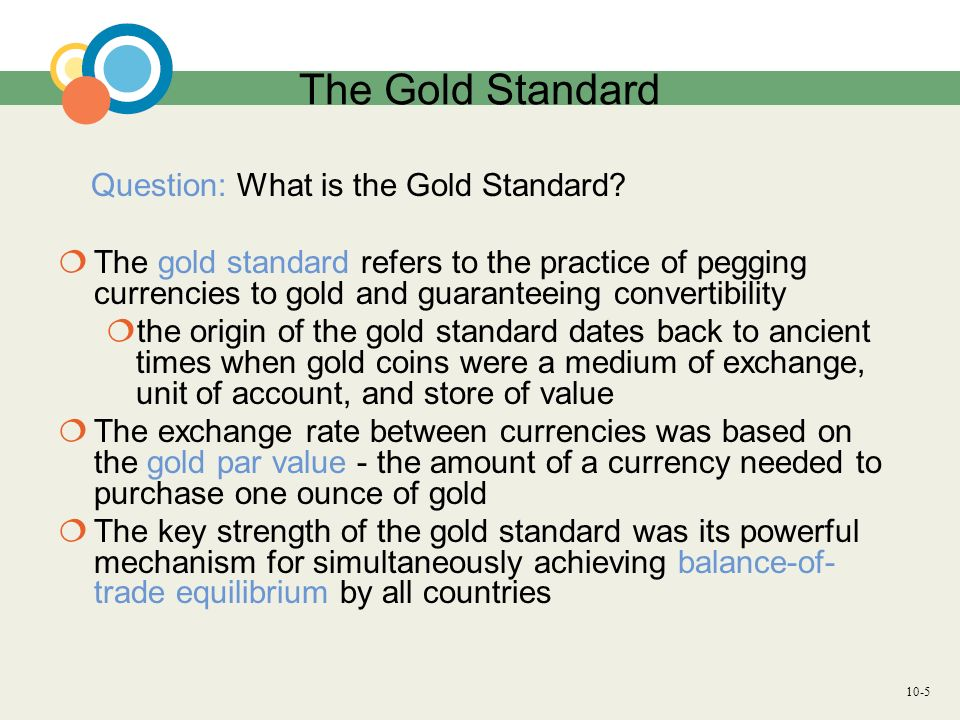 10-5 The Gold Standard Question: What is the Gold Standard? The gold standard refers to the practice of pegging currencies to gold and guaranteeing co