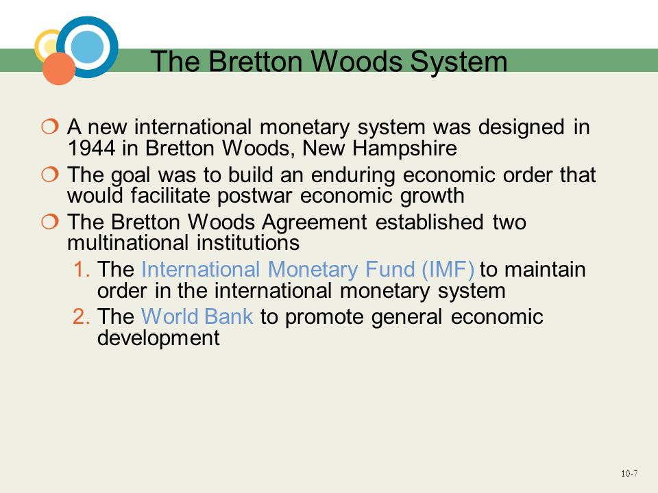 10-8 The Bretton Woods System Under the Bretton Woods Agreement the US dollar was the only currency to be convertible to gold, and other currencies would set their exchange rates relative to the dollar devaluations were not to be used for competitive purposes a country could not devalue its currency by more than 10% without IMF approval