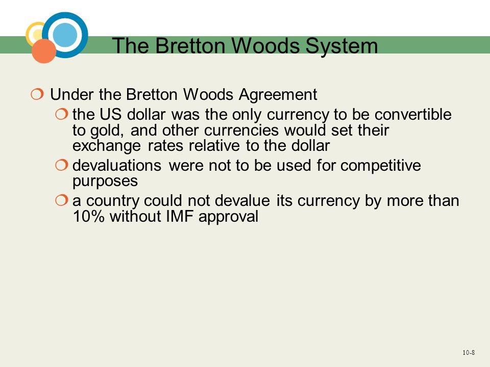 10-8 The Bretton Woods System Under the Bretton Woods Agreement the US dollar was the only currency to be convertible to gold, and other currencies wo