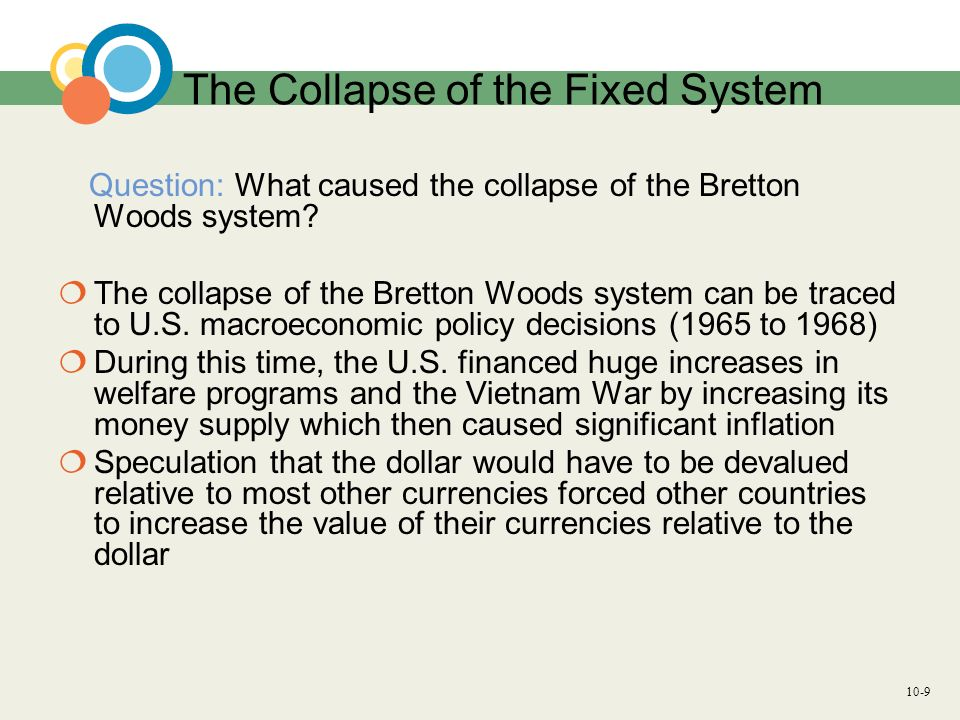 10-10 The Collapse of the Fixed System The Bretton Woods system relied on an economically well managed U.S.