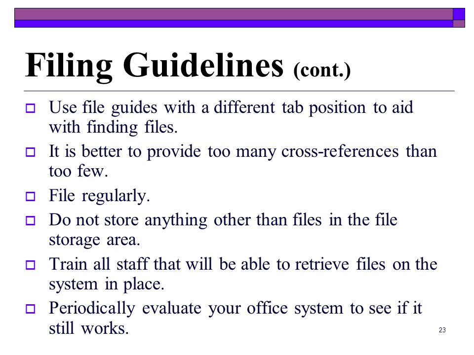 22 Filing Guidelines Take a close look at the contents of patient records each time you pull them. Keep files neat. Do not overstuff file folders. Tak