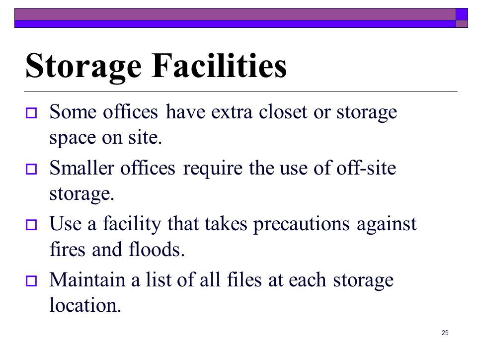 28 Storing Files Basic Storage Options Computer StorageMicrofilmPaper Storage Files remain in their original format Good to place in boxes with lids t