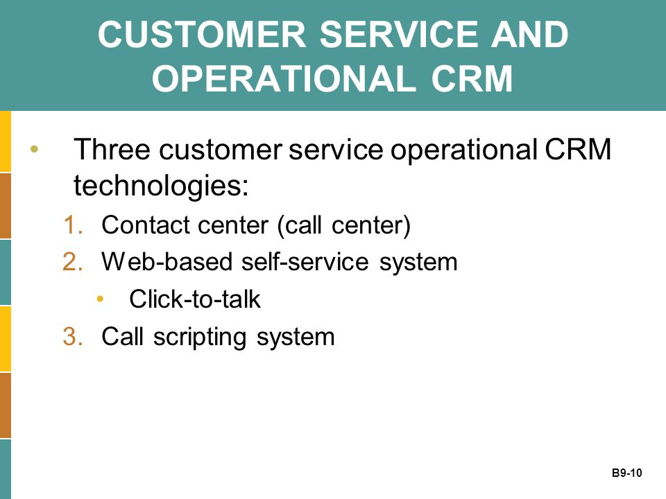B9-10 CUSTOMER SERVICE AND OPERATIONAL CRM Three customer service operational CRM technologies: 1.Contact center (call center) 2.Web-based self-servic