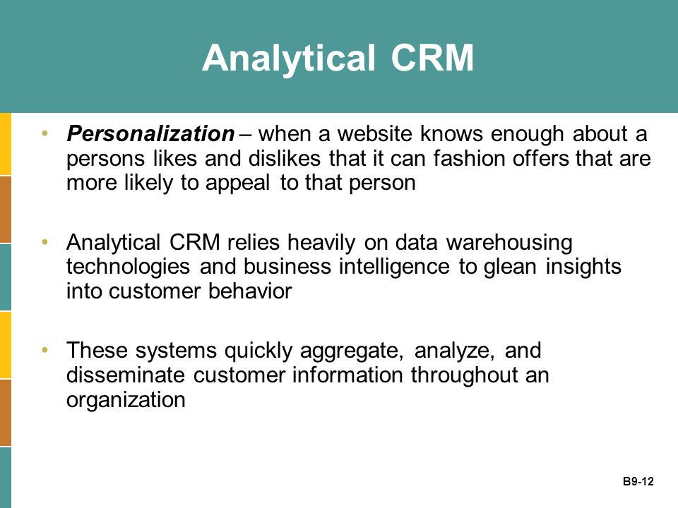 B9-12 Analytical CRM Personalization – when a website knows enough about a persons likes and dislikes that it can fashion offers that are more likely
