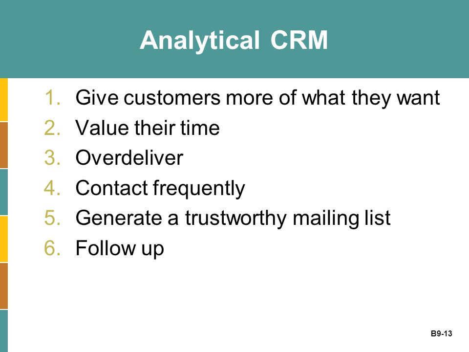 B9-13 Analytical CRM 1.Give customers more of what they want 2.Value their time 3.Overdeliver 4.Contact frequently 5.Generate a trustworthy mailing li
