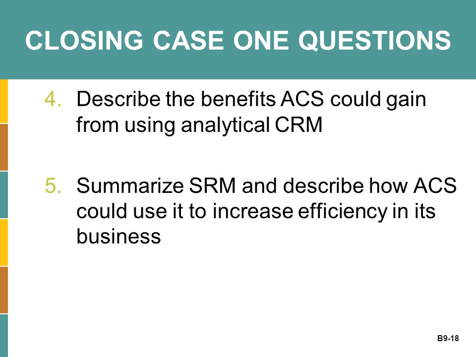 B9-18 CLOSING CASE ONE QUESTIONS 4.Describe the benefits ACS could gain from using analytical CRM 5.Summarize SRM and describe how ACS could use it to