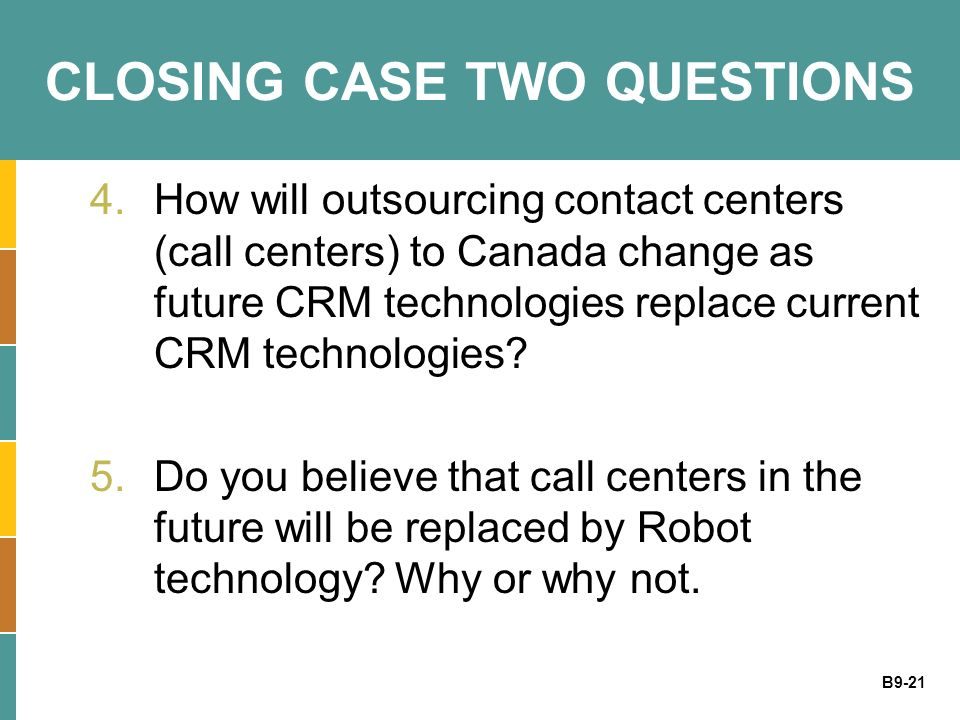 B9-21 CLOSING CASE TWO QUESTIONS 4.How will outsourcing contact centers (call centers) to Canada change as future CRM technologies replace current CRM