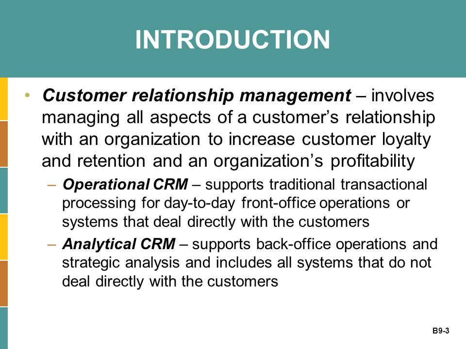 B9-3 INTRODUCTION Customer relationship management – involves managing all aspects of a customers relationship with an organization to increase custom