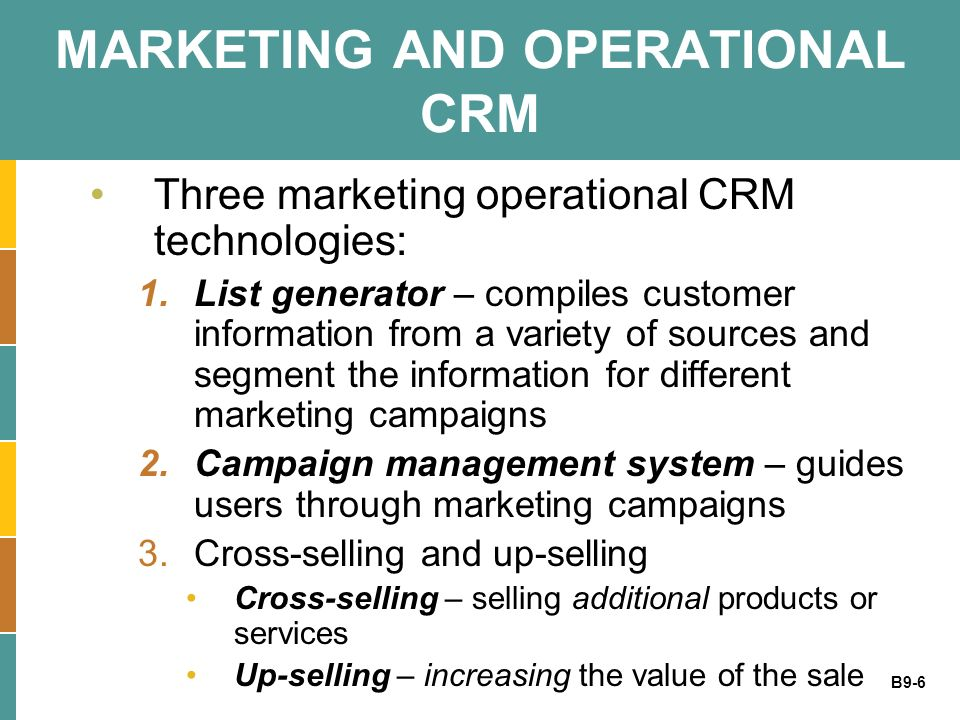 B9-6 MARKETING AND OPERATIONAL CRM Three marketing operational CRM technologies: 1.List generator – compiles customer information from a variety of so