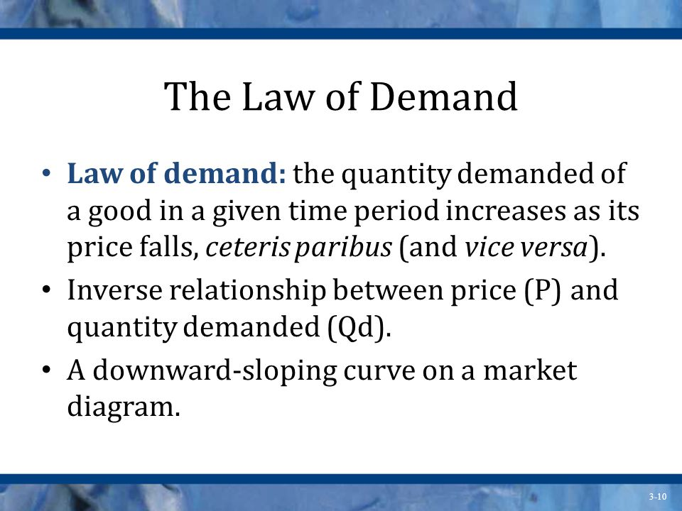 3-10 The Law of Demand Law of demand: the quantity demanded of a good in a given time period increases as its price falls, ceteris paribus (and vice versa).