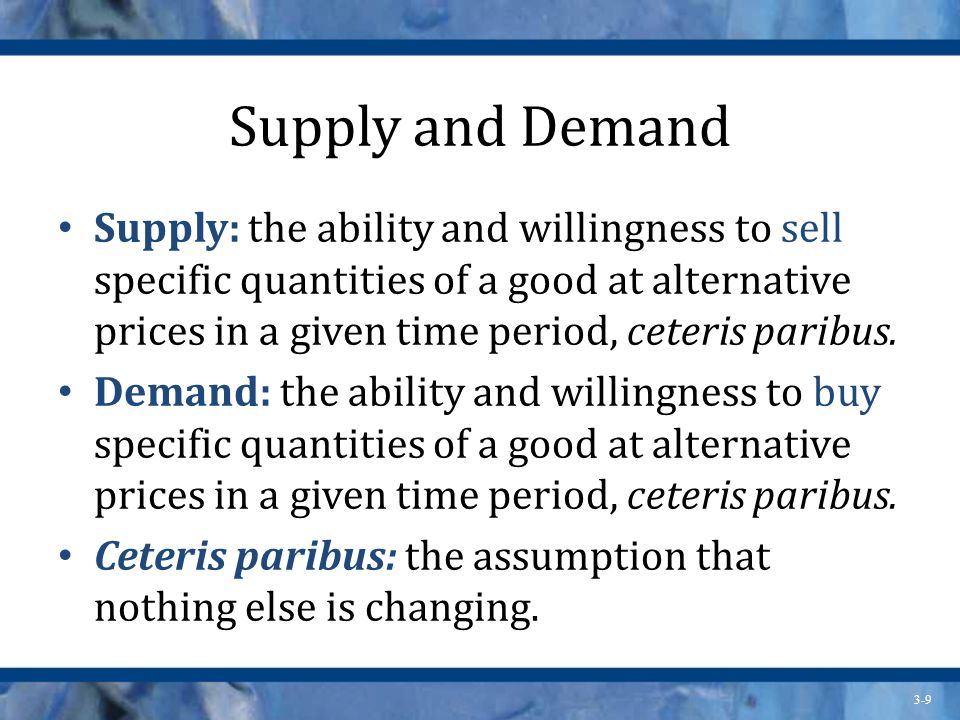 3-9 Supply and Demand Supply: the ability and willingness to sell specific quantities of a good at alternative prices in a given time period, ceteris paribus.