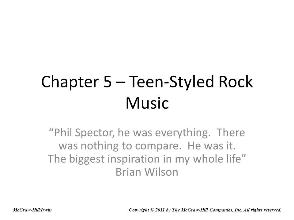 Chapter 5 – Teen-Styled Rock Music Phil Spector, he was everything. There was nothing to compare. He was it. The biggest inspiration in my whole life