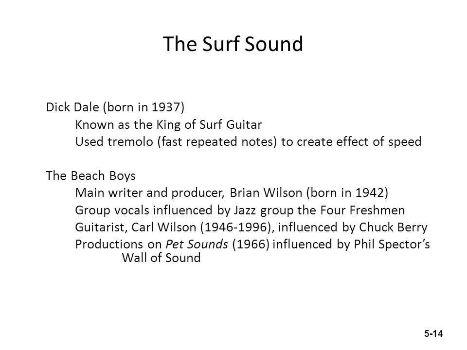 The Surf Sound Dick Dale (born in 1937) Known as the King of Surf Guitar Used tremolo (fast repeated notes) to create effect of speed The Beach Boys M