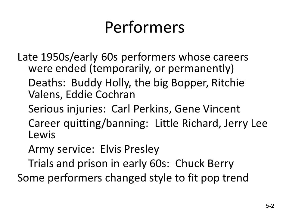 Performers Late 1950s/early 60s performers whose careers were ended (temporarily, or permanently) Deaths: Buddy Holly, the big Bopper, Ritchie Valens,