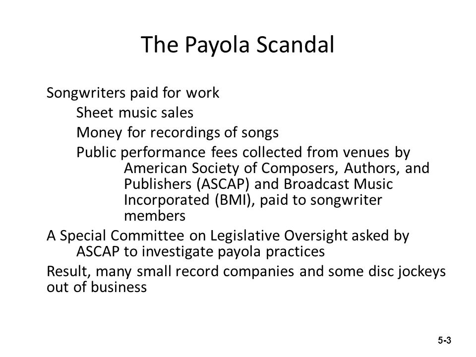 The Payola Scandal Songwriters paid for work Sheet music sales Money for recordings of songs Public performance fees collected from venues by American