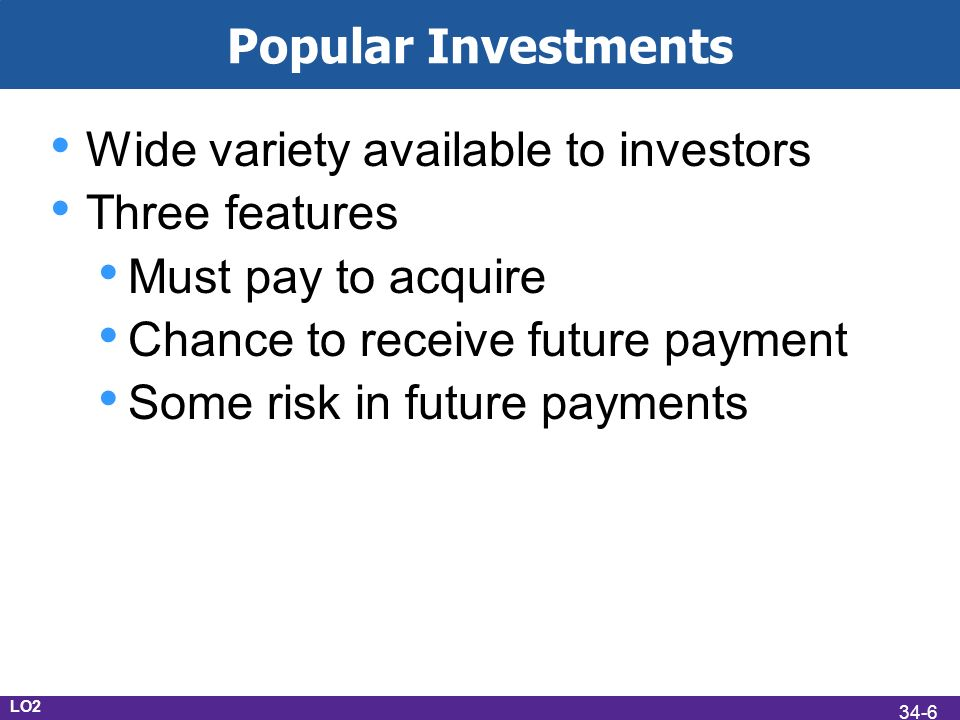 Popular Investments Wide variety available to investors Three features Must pay to acquire Chance to receive future payment Some risk in future payments LO2 34-6